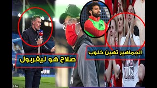 جماهير ليفربول تهاجم كلوب بعد المباراة  بسبب محمد صلاح والاسطورة كاراجر يعترف صلاح هو ليفربول