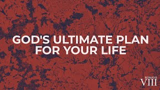 God's Ultimate Plan For Your Life | Romans 8:28-30