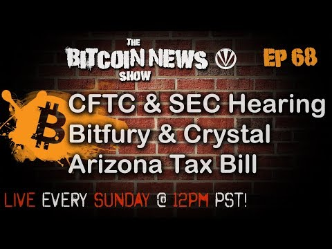 The Bitcoin News Show #68 - CFTC & SEC Hearing, Bitfury Launches Crystal, Arizona Tax Bill
