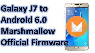 how to update galaxy j7 to android 6 0 marshmallow   official firmware