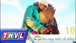 THVL | Việt Nam mến yêu - Tập 16: Âm vang miền cát trắng
