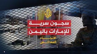 🇾🇪 🇦🇪 الاتجاه المعاكس - لماذا تبني الإمارات السجون السرية وتمارس التعذيب في اليمن؟