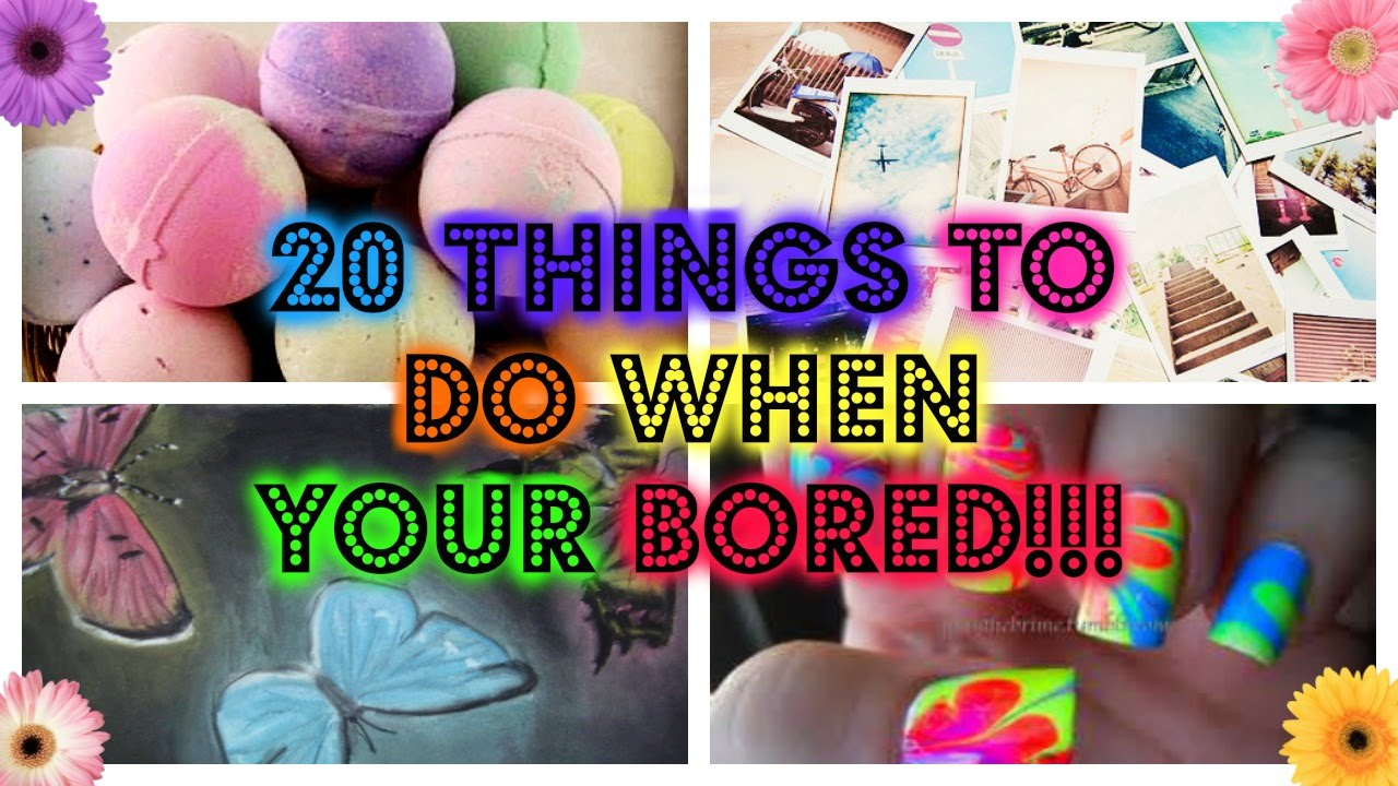 20 Things To Do When Your Bored