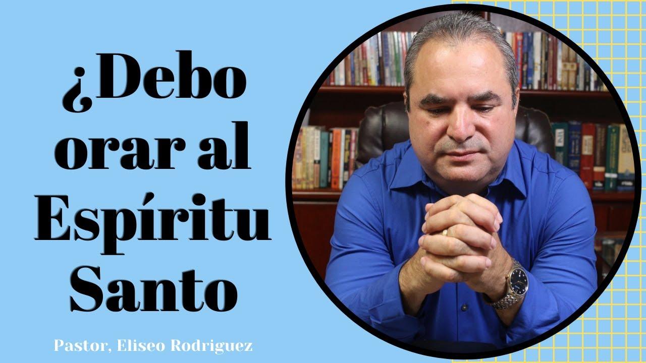 ¿ES BÍBLICO ORAR AL ESPÍRITU SANTO? Pastor Eliseo Rodríguez