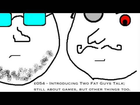 e054: Introducing Two Fat Guys Talk; still about games, but other things too