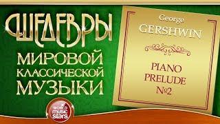 GERSHWIN ❂ PIANO PRELUDE №2 ❂ ШЕДЕВРЫ МИРОВОЙ КЛАССИЧЕСКОЙ МУЗЫКИ ❂
