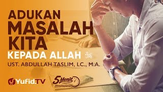 Adukan Masalah Kita kepada Allah Ustadz Abdullah Taslim Lc M A 5 Menit yang Menginspirasi