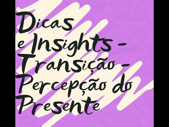 Dicas e Insights - Transição - Percepção do Presente