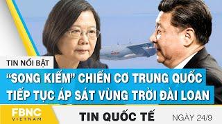 """Tin quốc tế mới nhất 24/9, """"Song kiếm"""" chiến cơ của Trung Quốc lại áp sát vùng trời Đài Loan   FBNC"""