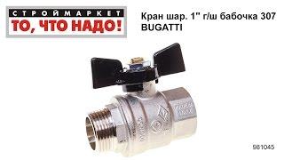 "Кран шаровый 1"" г/ш бабочка 307 BUGATTI - кран шаровой 1"" Бугатти, bugatti краны"