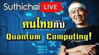 Suthichai live : คนไทยกับ Quantum Computing! 23/06/2562
