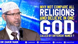 WHY NOT COMPARE ALL RELIGIONS AND BELIEVE IN ONE GOD CALLED BY DIFFERENT NAMES  - DR ZAKIR NAIK