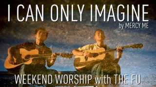 Weekend Worship - I Can Only Imagine (Mercy Me Cover)