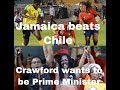 REGGAE GIRLS DEFEAT CHILE - DAMION CRAWFORD DECLAES HE WANTS TO BE PM & MORE #Front PageStories