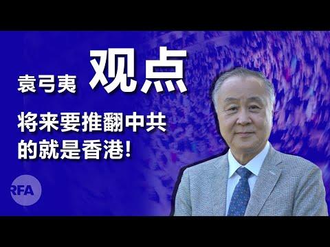 香港实业家袁弓夷(上):将来推翻中共还是要靠香港   观点