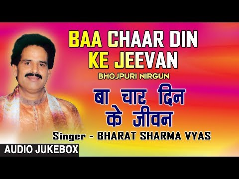 BAA CHAAR DIN KE JEEVAN | BHOJPURI NIRGUN AUDIO SONGS JUKEBOX | SINGER - BHARAT SHARMA VYAS |