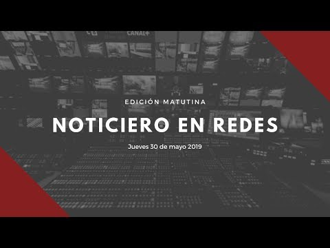 Noticiero en Redes Emisión Matutina Jueves 30 de Mayo 2019