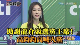 《新聞深喉嚨》精彩片段 助謝龍介競選黨主席!高鈞鈞高喊入黨!