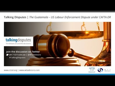 Talking Disputes | The Guatemala – US Labour Enforcement Dispute under CAFTA-DR