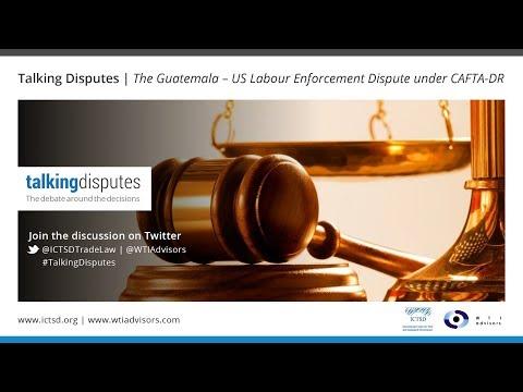Talking Disputes | The Guatemala – US Labour Enforcement Dispute under CAFTA-DR