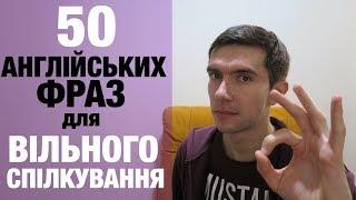 50 АНГЛІЙСЬКИХ ФРАЗ ДЛЯ ВІЛЬНОГО СПІЛКУВАННЯ АНГЛІЙСЬКОЮ МОВОЮ