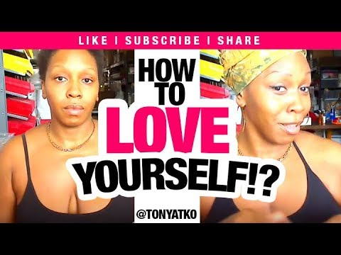 How to Love Yourself/Self Love Even When You HATE Yourself: @TonyaTko Secret
