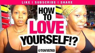How to Have GOOD Esteem /Self Love When You HATE Yourself: TonyaTko Reveals Painful Secret