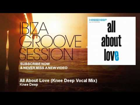 Knee Deep - All About Love - Knee Deep Vocal Mix - IbizaGrooveSession
