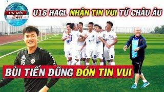 Tin Bóng Đá Việt Nam 29/9: Bùi Tiến Dũng nhận tin cực vui..U18 HAGL nhận tin vui từ Châu Âu