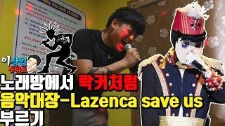 """노래방에서 락커처럼 """" 음악대장-  Lazenca save us """"  부르기"""