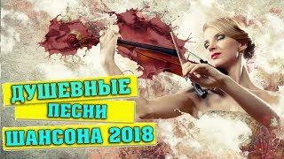 САМЫЕ ДУШЕВНЫЕ и КРАСИВЫЕ ПЕСНИ ГОДА / ШАНСОН 2018
