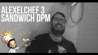ALEXELCHEF #3 - Sandwich DPM