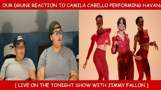 Our DRUNK Reaction To Camila Cabello Performing Havana Live On The Tonight Show With Jimmy Fallon