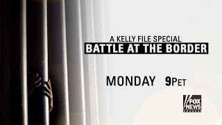 A Kelly File Special: Battle at the Border Monday at 9 p.m. ET