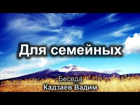 Для семейных. Кадзаев Вадим. Беседа для семейных. МСЦ ЕХБ