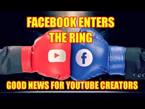 FACEBOOK ENTERS THE RING - GOOD NEWS FOR YOUTUBE CREATORS and VIEWERS 2/28/18