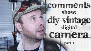Comments Show: DIY Vintage Digital Camera - Part 1