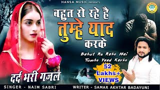 Naim Sabri Superhit Ghazal - बहुत रो रहे है तुम्हे याद करके - दर्द भरी ग़ज़ल | Dard Bhari Ghazal