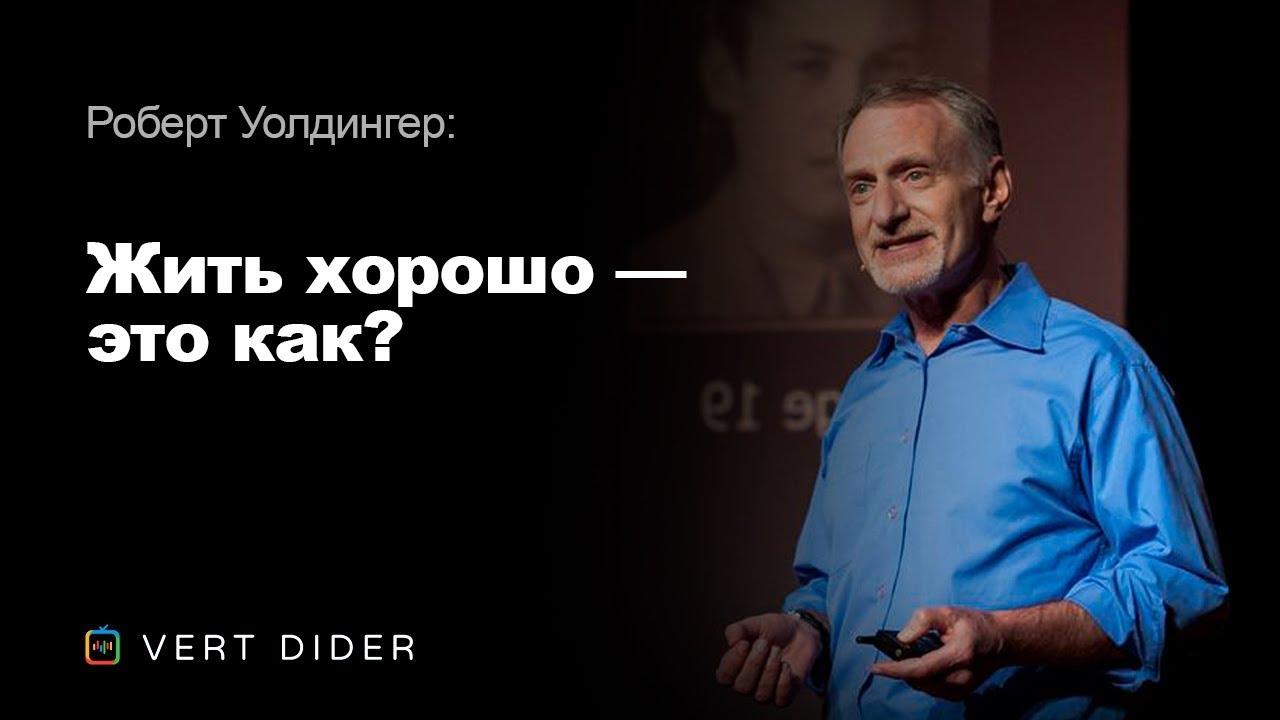 Роберт Уолдингер — Жить хорошо — это как? Опыт самого масштабного исследования человеческого счастья