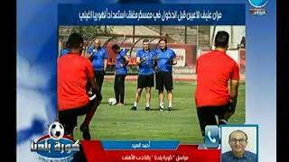 مراسل كورة بلدنا يكشف اخر استعدادات الأهلي في بطولة أفريقيا ويعلن عن مفاجأة لـ اللاعب احمد الشيخ