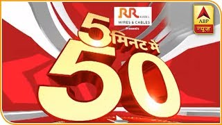 Latest News Of The Day In 5 Minutes| Top 50 | ABP News
