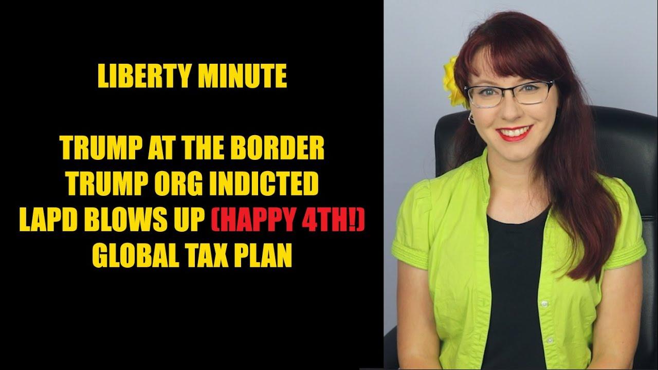 Liberty Minute: Trump at the Border, Trump Organization Indicted, LAPD Blows Up, Global Tax Plan