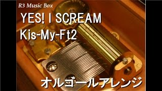 YES! I SCREAM/Kis-My-Ft2【オルゴール】