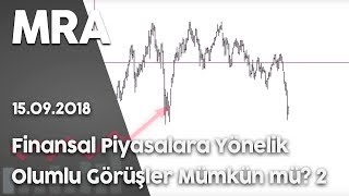Finansal Piyasalara yönelik OLUMLU görüşler mümkün mü? 15 Eylül 2018 Bölüm 2
