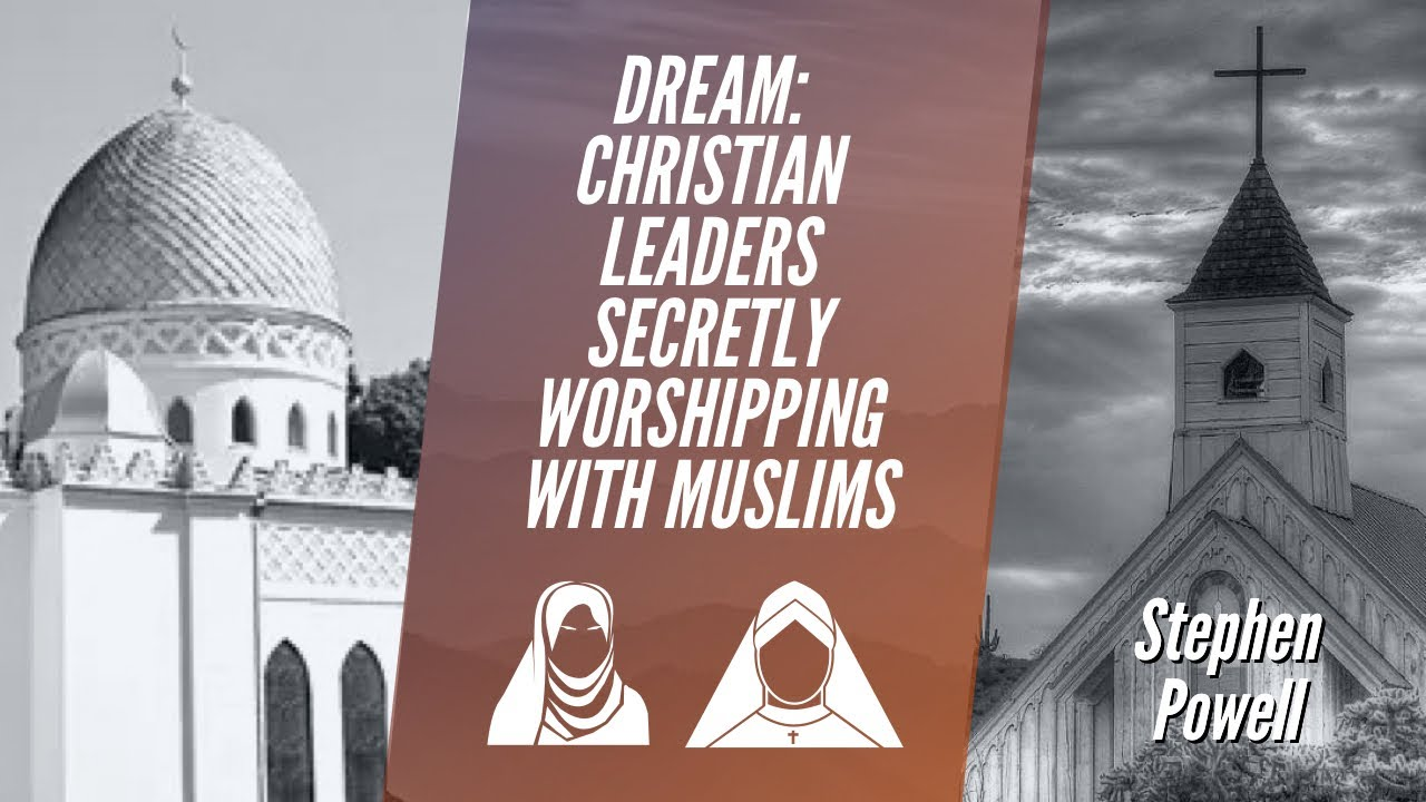 DREAM: CHRISTIAN LEADERS SECRETLY WORSHIPPING WITH MUSLIMS | Stephen Powell