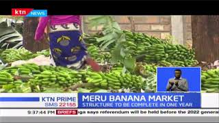 Banana farmers are set to benefit from a construction of sh.94 million mega market in Meru