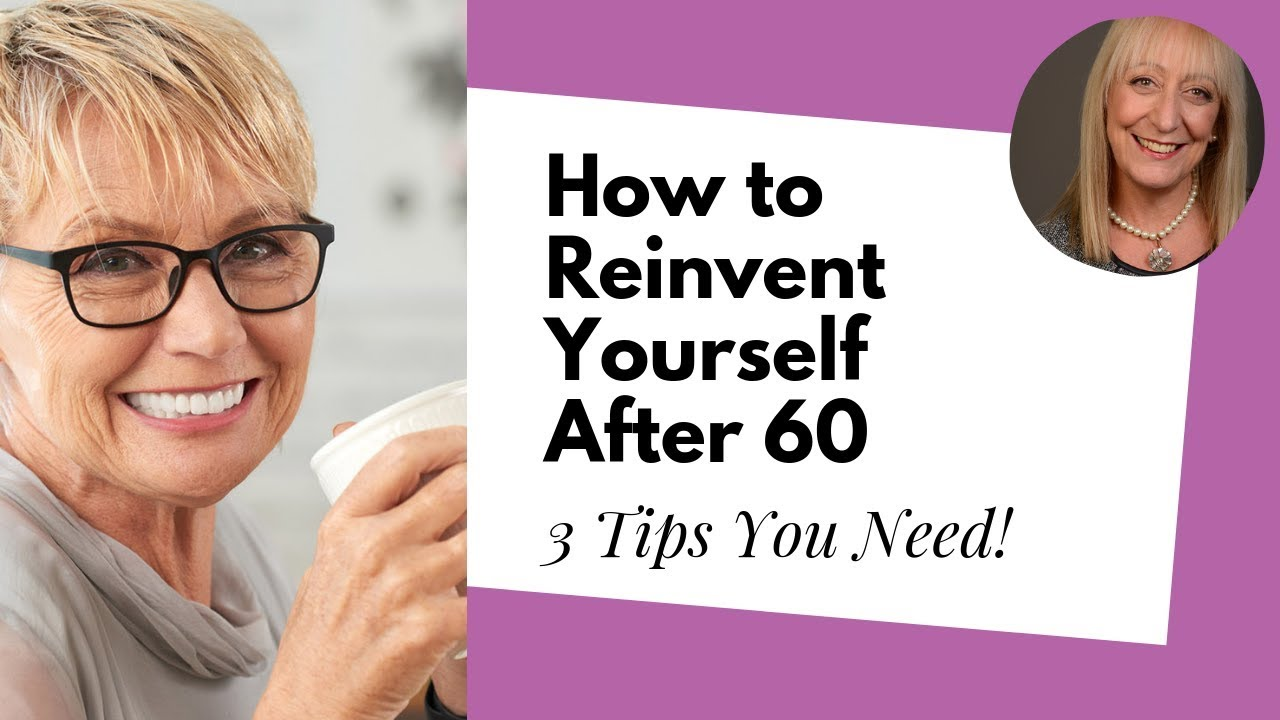 Wondering How to Reinvent Yourself After 60? Follow These 5 Steps ...