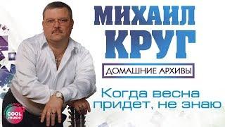 Михаил Круг – Когда весна придет не знаю...