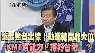 2019.03.21新聞深喉嚨 讓最強者出線!勸進韓問鼎大位 KMT有能力「搭好台階」?