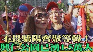 【精彩】不畏驕陽齊聚等韓! 興仁公園已湧1.5萬人